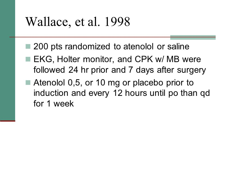 Wallace, et al. 1998 200 pts randomized to atenolol or saline EKG, Holter monitor, and CPK w/ MB were followed 24 hr prior and 7 days after surgery At