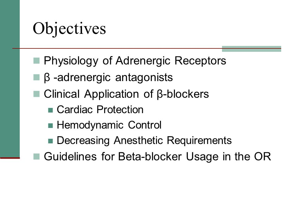 Objectives Physiology of Adrenergic Receptors β -adrenergic antagonists Clinical Application of β-blockers Cardiac Protection Hemodynamic Control Decreasing Anesthetic Requirements Guidelines for Beta-blocker Usage in the OR