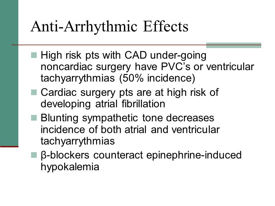 Anti-Arrhythmic Effects High risk pts with CAD under-going noncardiac surgery have PVCs or ventricular tachyarrythmias (50% incidence) Cardiac surgery pts are at high risk of developing atrial fibrillation Blunting sympathetic tone decreases incidence of both atrial and ventricular tachyarrythmias β-blockers counteract epinephrine-induced hypokalemia