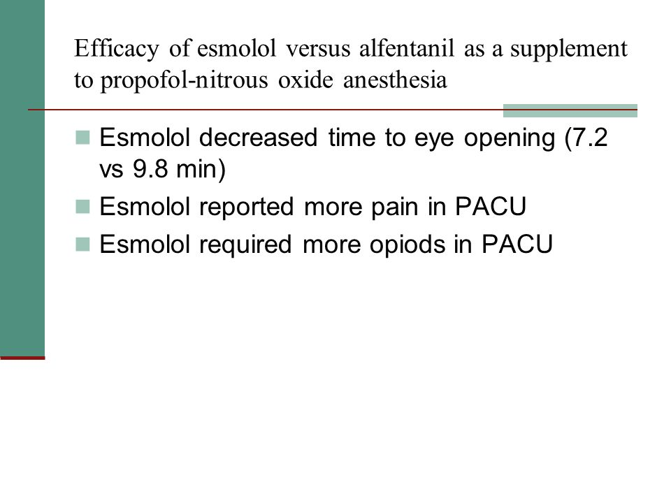Efficacy of esmolol versus alfentanil as a supplement to propofol-nitrous oxide anesthesia Esmolol decreased time to eye opening (7.2 vs 9.8 min) Esmolol reported more pain in PACU Esmolol required more opiods in PACU