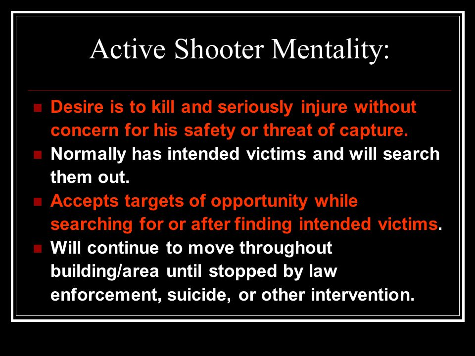 The Active Shooter defined: A suspect or assailant whose activity is immediately causing death and serious injury. The threat is not contained and the