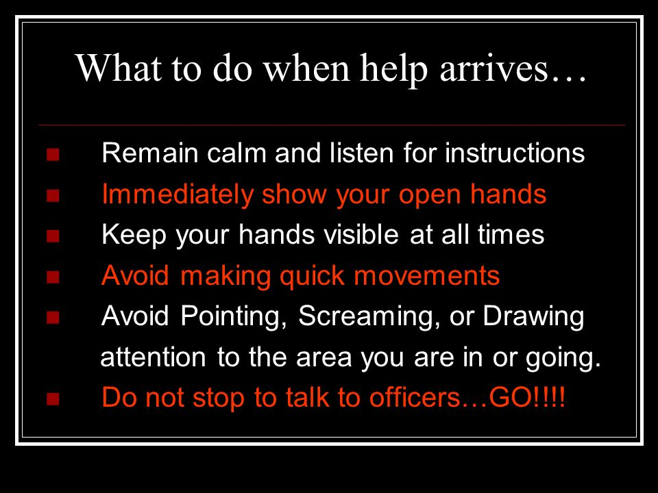What to do when help arrives… They can be first responders or SWAT…