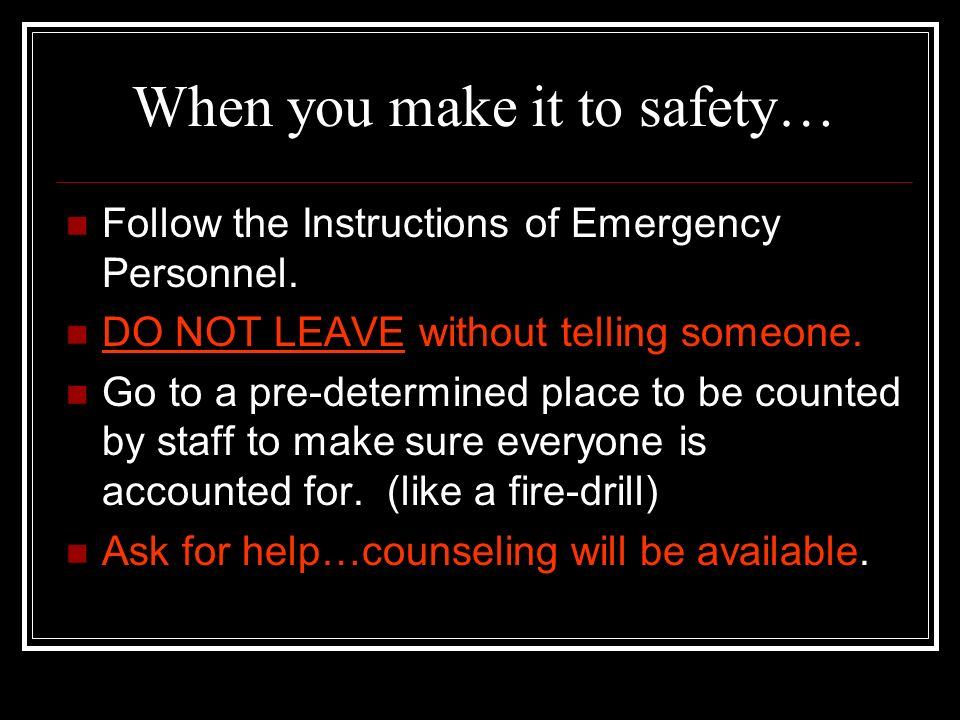 What to do when help arrives… Remain calm and listen for instructions Immediately show your open hands Keep your hands visible at all times Avoid maki