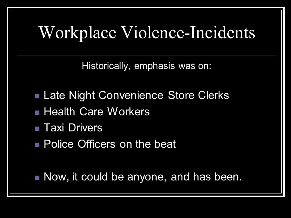 FBI Workplace Violence Classifications TYPE 1: Violent acts by criminals, who have no other connection with the workplace, but enter to commit robbery