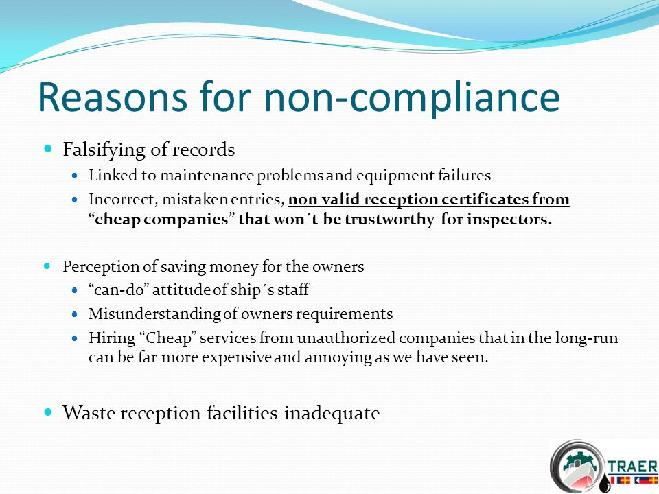 Reasons for non-compliance Falsifying of records Linked to maintenance problems and equipment failures Incorrect, mistaken entries, non valid reception certificates from cheap companies that won´t be trustworthy for inspectors.