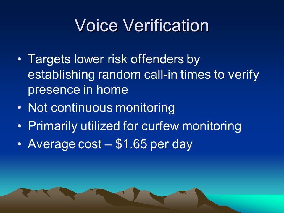 Voice Verification Targets lower risk offenders by establishing random call-in times to verify presence in home Not continuous monitoring Primarily ut