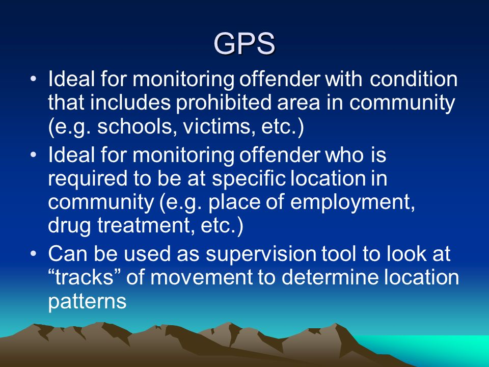 GPS Ideal for monitoring offender with condition that includes prohibited area in community (e.g. schools, victims, etc.) Ideal for monitoring offende