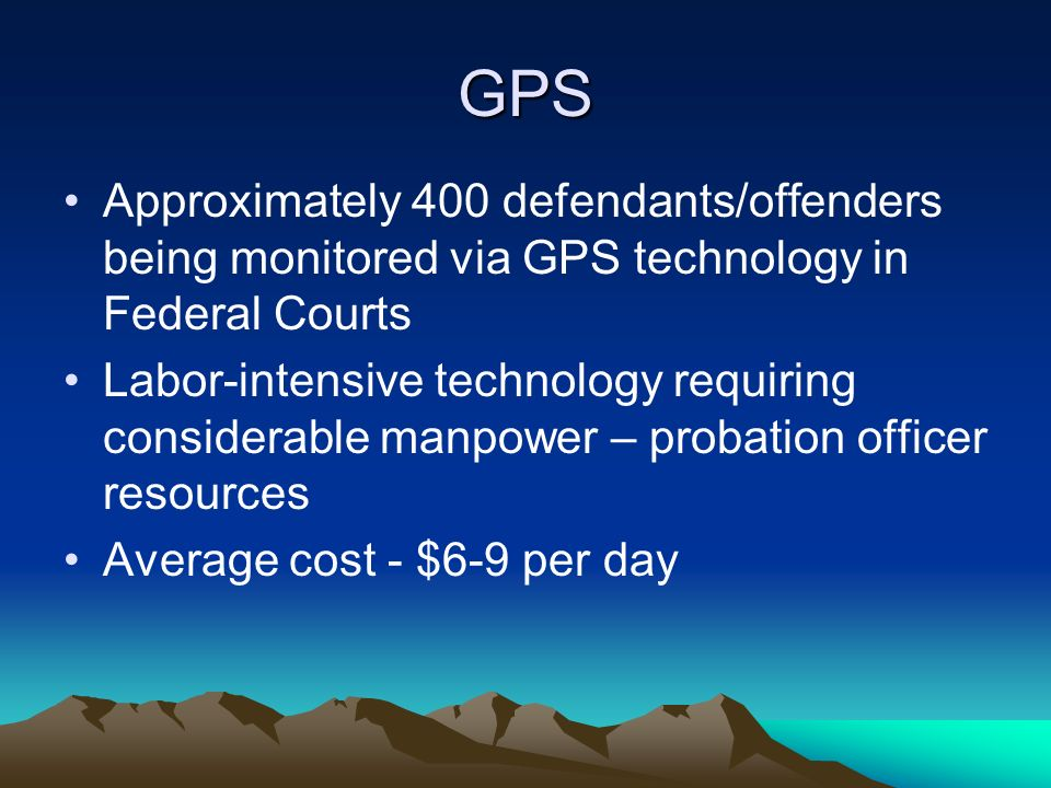 GPS Approximately 400 defendants/offenders being monitored via GPS technology in Federal Courts Labor-intensive technology requiring considerable manp