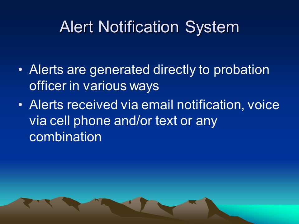 Alert Notification System Alerts are generated directly to probation officer in various ways Alerts received via email notification, voice via cell ph