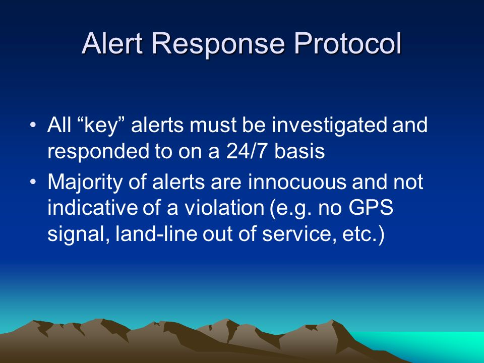 Alert Response Protocol All key alerts must be investigated and responded to on a 24/7 basis Majority of alerts are innocuous and not indicative of a