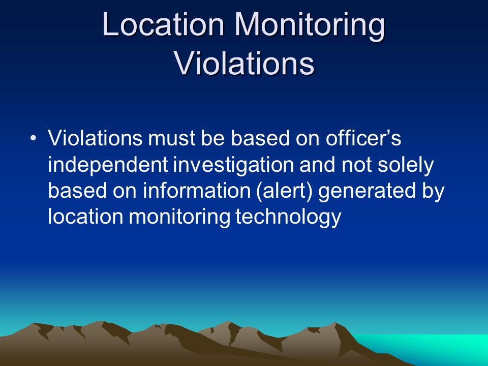 Location Monitoring Violations Violations must be based on officers independent investigation and not solely based on information (alert) generated by
