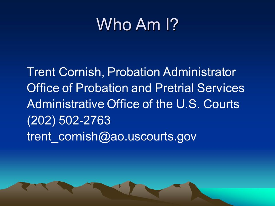 Who Am I? Trent Cornish, Probation Administrator Office of Probation and Pretrial Services Administrative Office of the U.S. Courts (202) 502-2763 tre