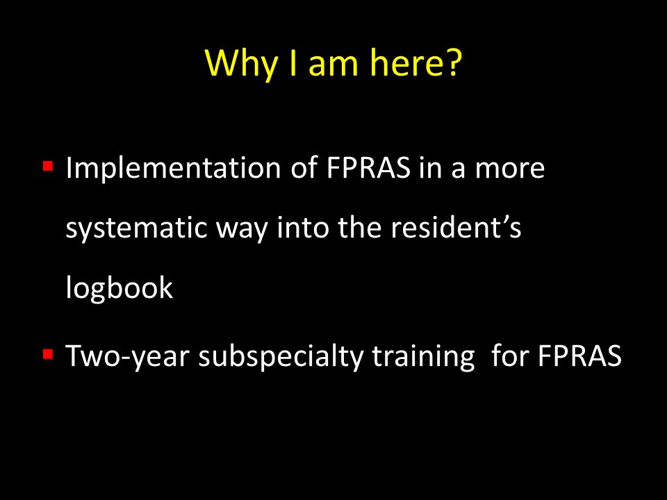 Why I am here? Implementation of FPRAS in a more systematic way into the residents logbook Two-year subspecialty training for FPRAS