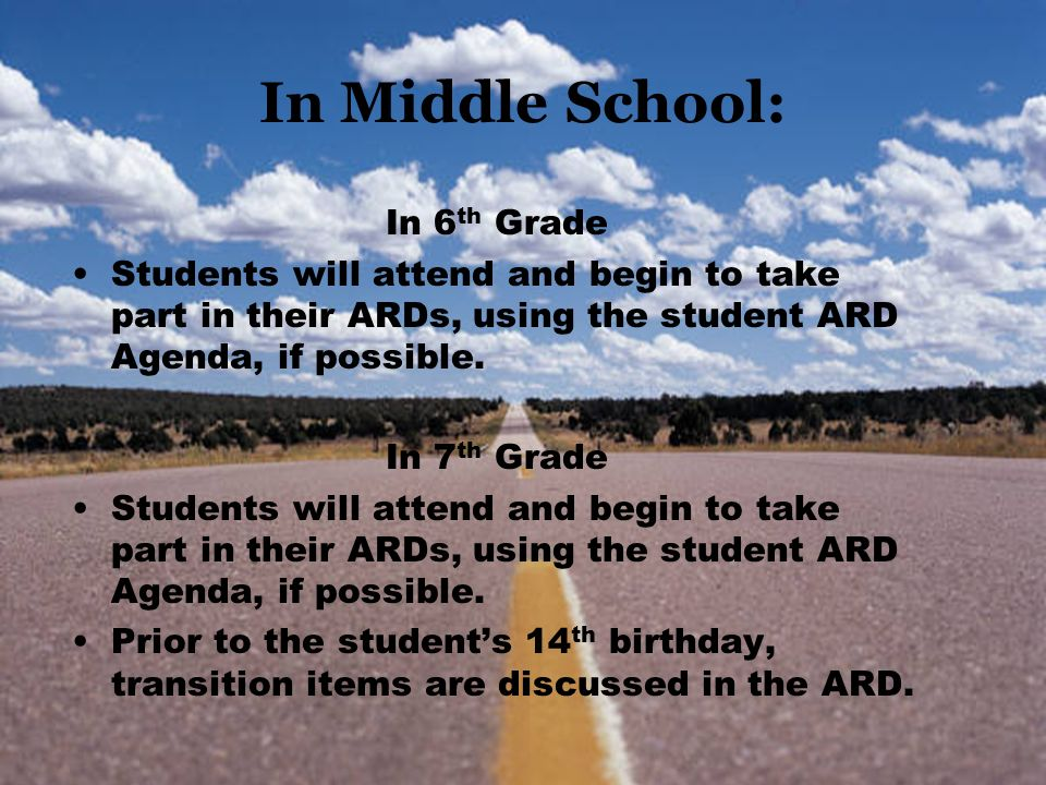 In Middle School: In 6 th Grade Students will attend and begin to take part in their ARDs, using the student ARD Agenda, if possible. In 7 th Grade St
