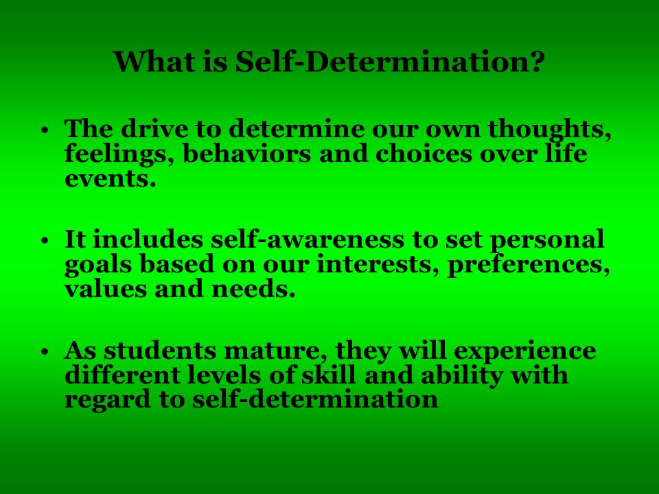 What is Self-Determination? The drive to determine our own thoughts, feelings, behaviors and choices over life events. It includes self-awareness to s