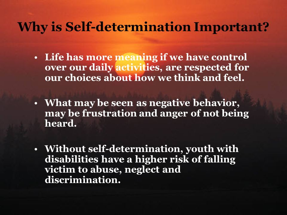 Why is Self-determination Important? Life has more meaning if we have control over our daily activities, are respected for our choices about how we th