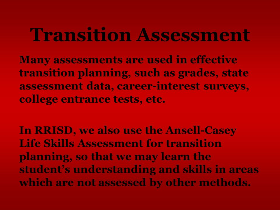 Transition Assessment Many assessments are used in effective transition planning, such as grades, state assessment data, career-interest surveys, coll