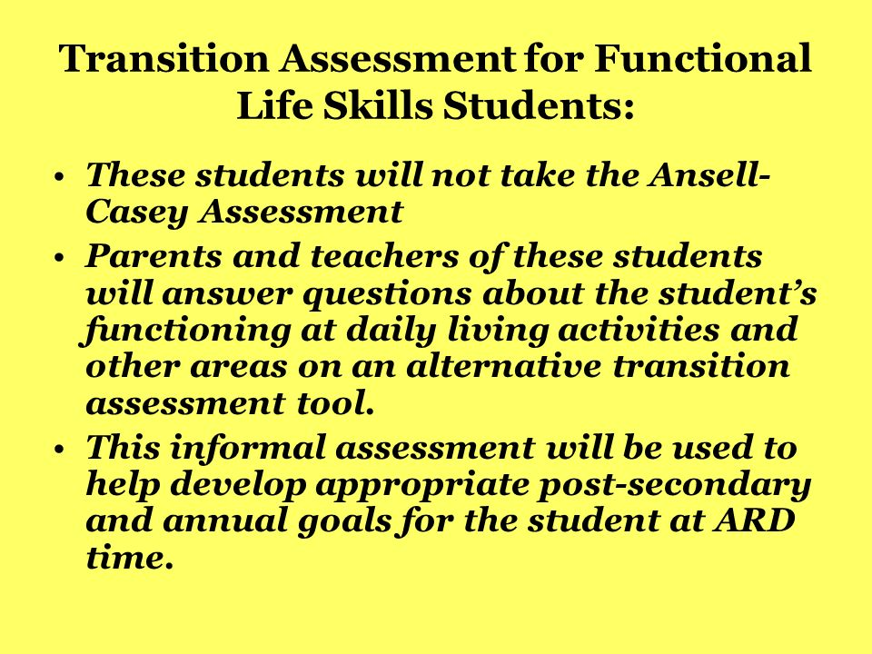 Transition Assessment for Functional Life Skills Students: These students will not take the Ansell- Casey Assessment Parents and teachers of these stu