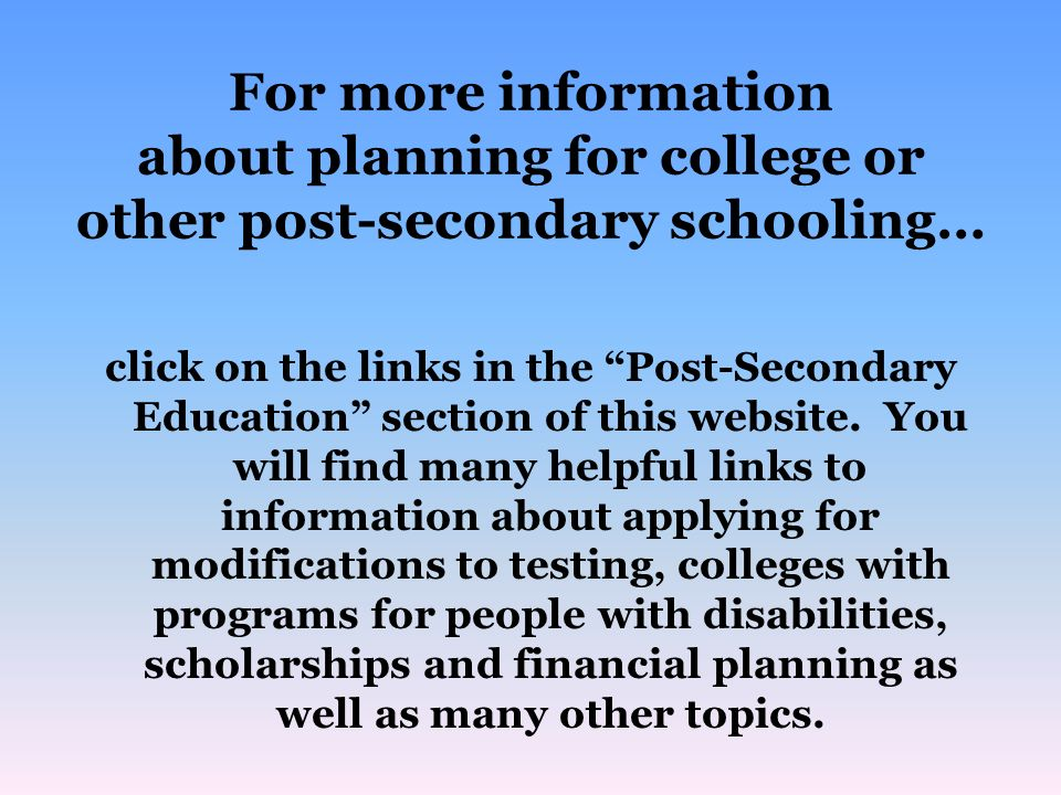 For more information about planning for college or other post-secondary schooling… click on the links in the Post-Secondary Education section of this