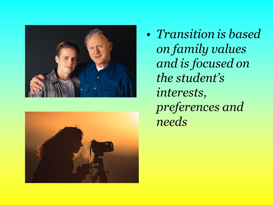 Transition is based on family values and is focused on the students interests, preferences and needs