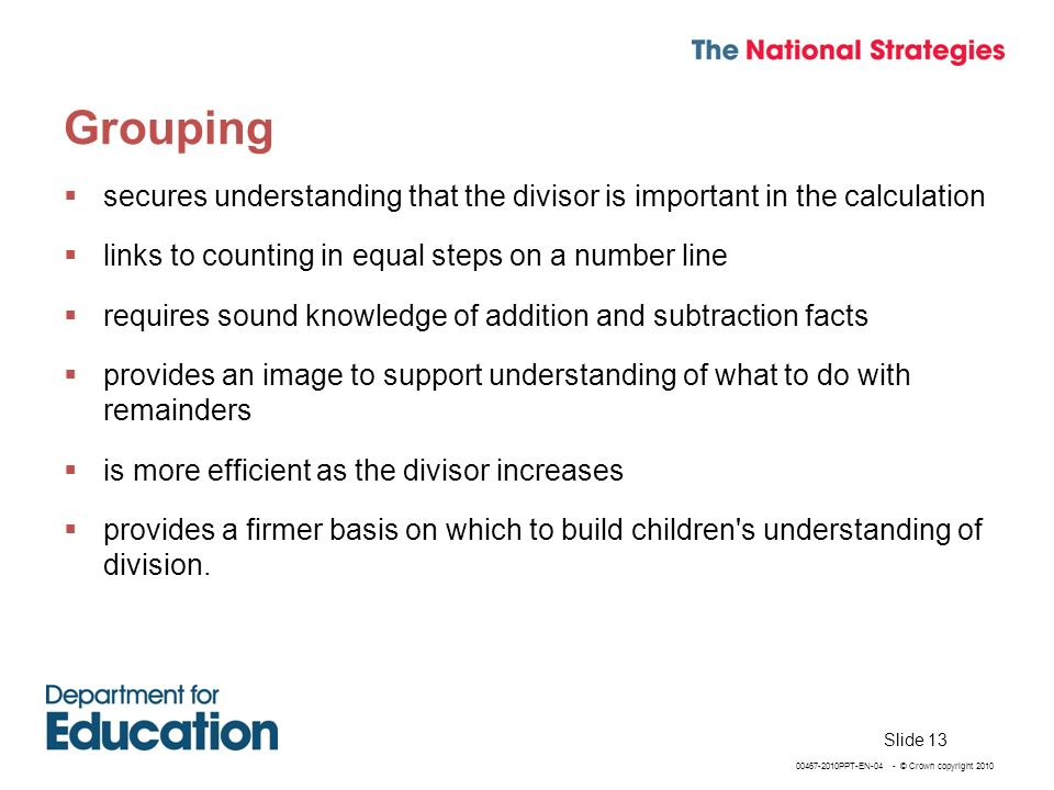 00467-2010PPT-EN-04 - © Crown copyright 2010 Grouping secures understanding that the divisor is important in the calculation links to counting in equal steps on a number line requires sound knowledge of addition and subtraction facts provides an image to support understanding of what to do with remainders is more efficient as the divisor increases provides a firmer basis on which to build children s understanding of division.