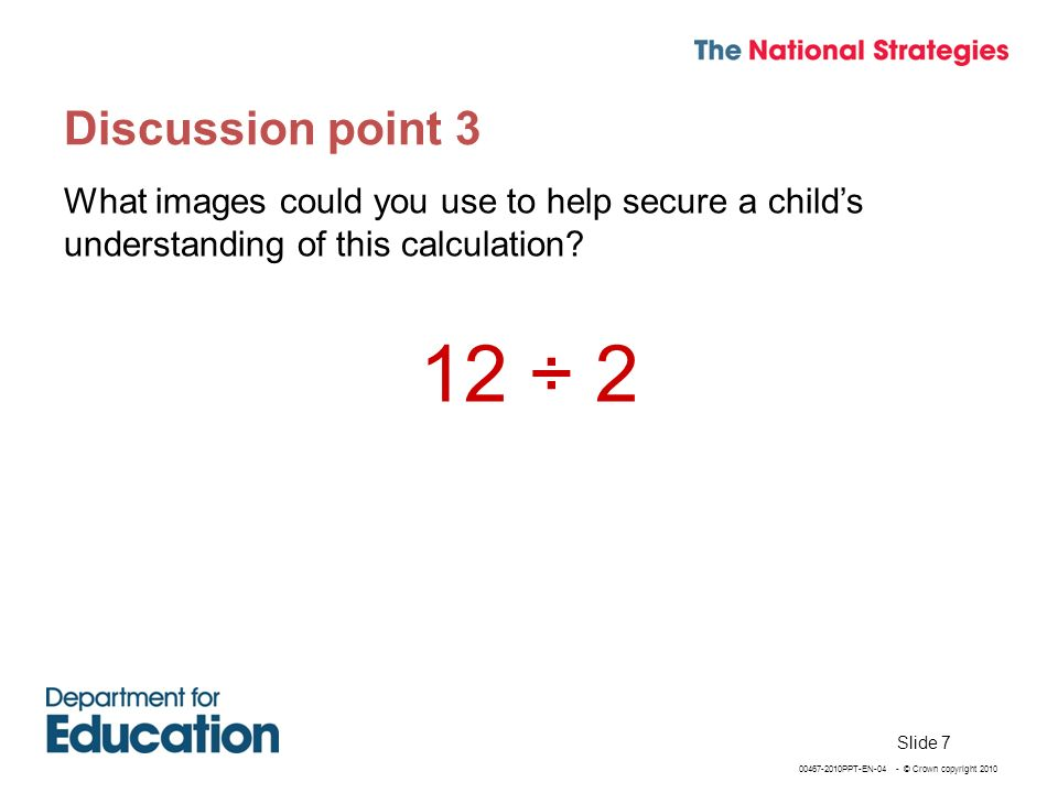 00467-2010PPT-EN-04 - © Crown copyright 2010 Discussion point 3 What images could you use to help secure a childs understanding of this calculation.