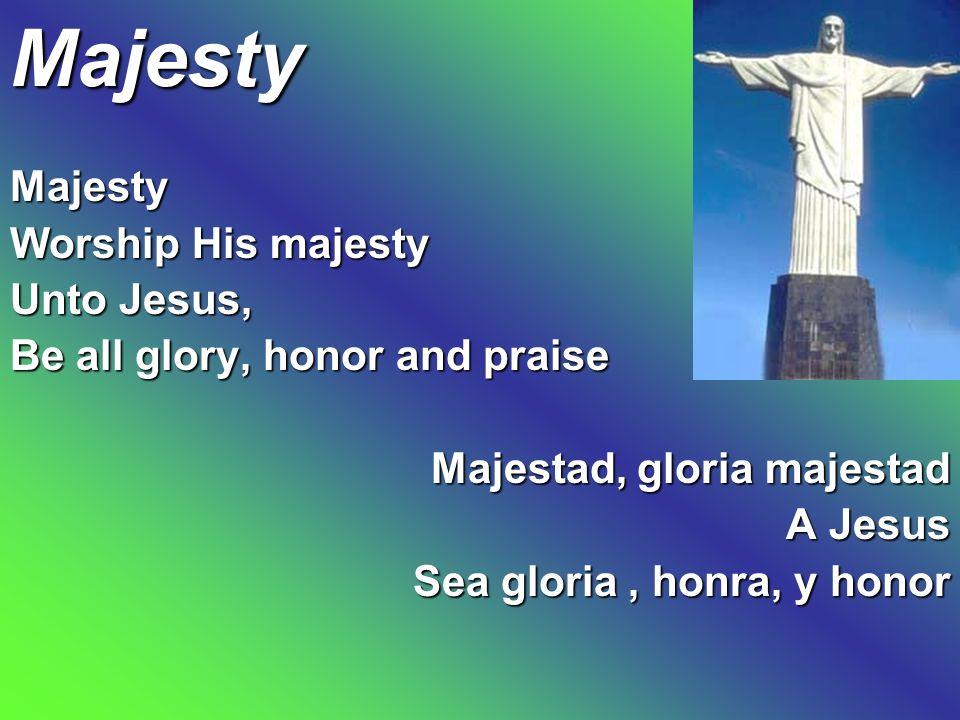 Majesty Majesty Worship His majesty Unto Jesus, Be all glory, honor and praise Majestad, gloria majestad A Jesus Sea gloria, honra, y honor