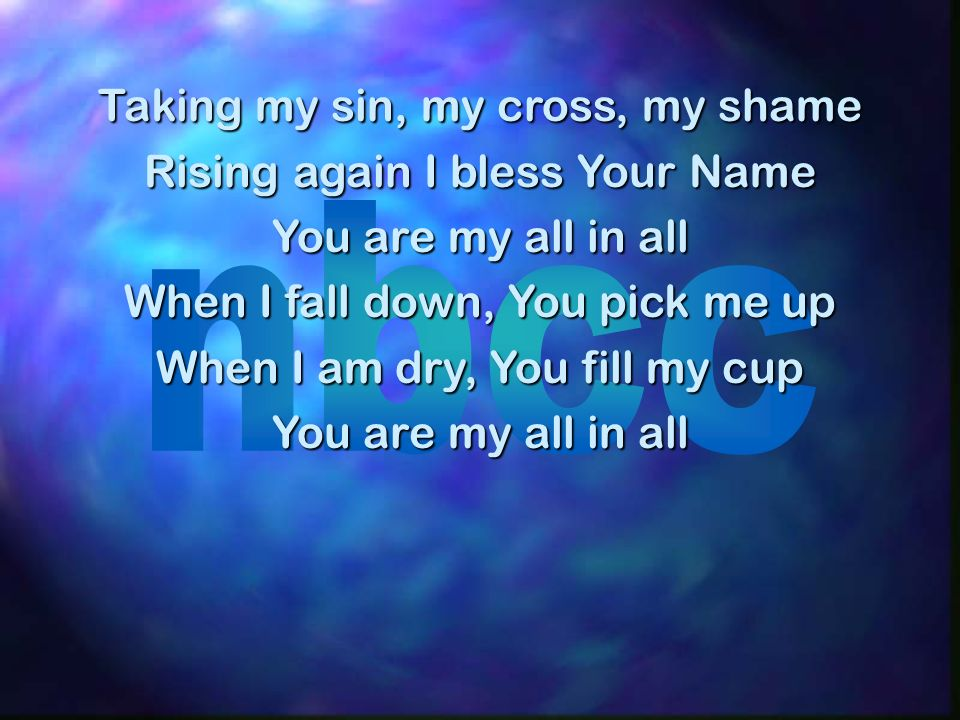 Taking my sin, my cross, my shame Rising again I bless Your Name You are my all in all When I fall down, You pick me up When I am dry, You fill my cup
