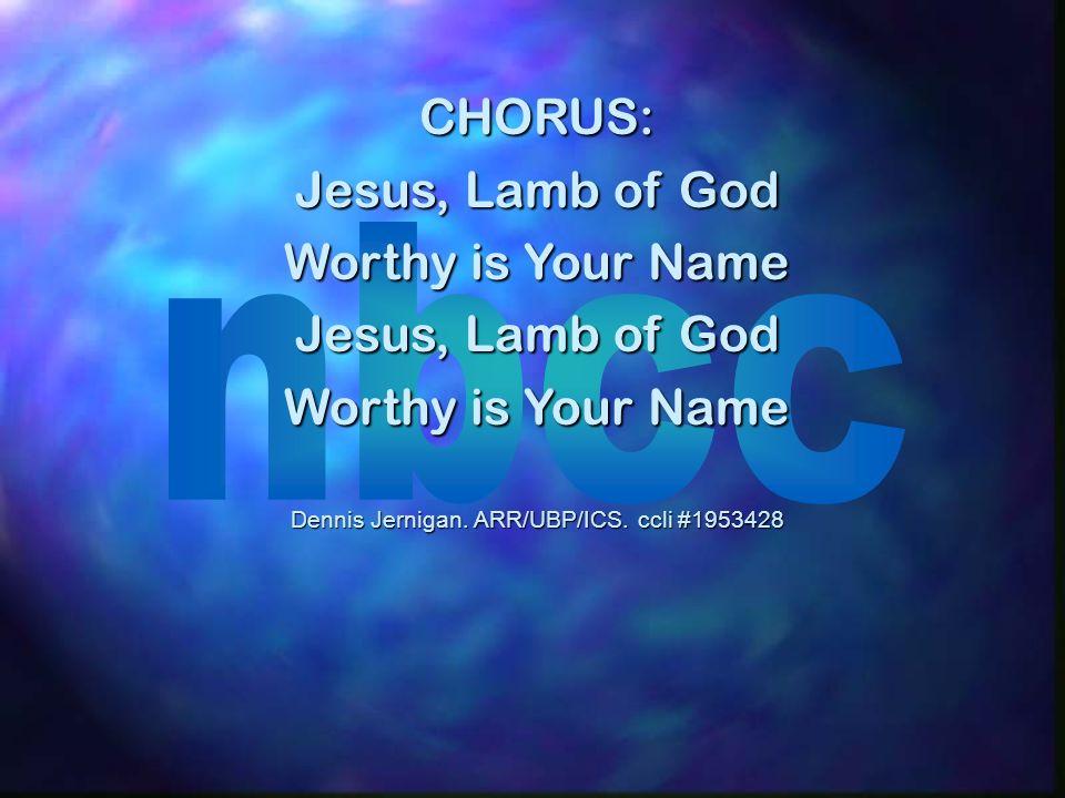 CHORUS: Jesus, Lamb of God Worthy is Your Name Jesus, Lamb of God Worthy is Your Name Dennis Jernigan. ARR/UBP/ICS. ccli #1953428