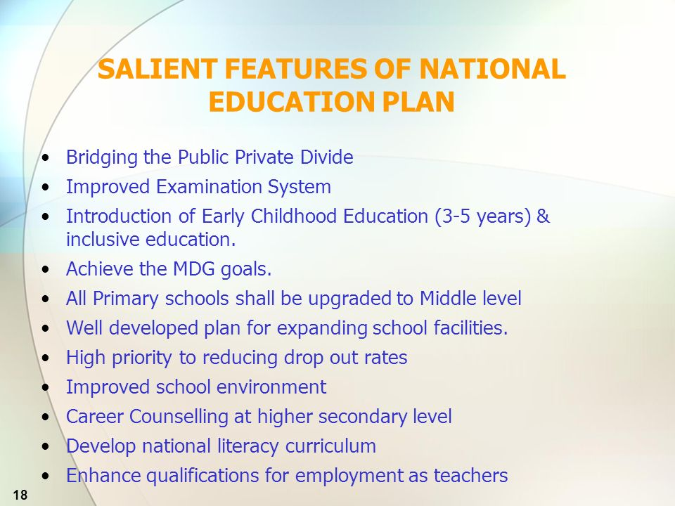 18 SALIENT FEATURES OF NATIONAL EDUCATION PLAN Bridging the Public Private Divide Improved Examination System Introduction of Early Childhood Education (3-5 years) & inclusive education.