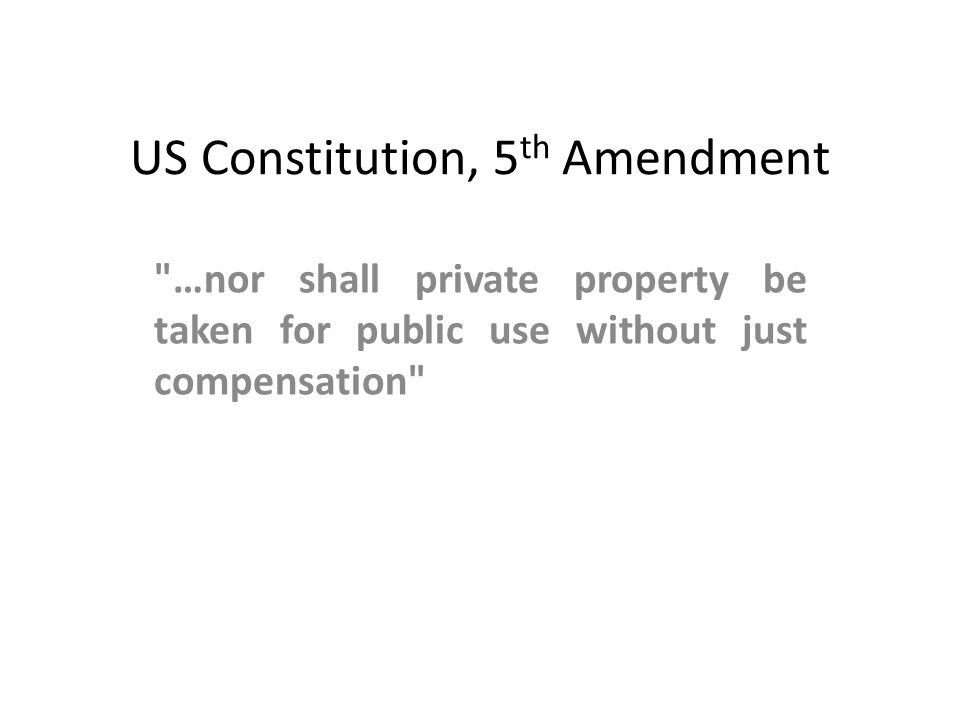 US Constitution, 5 th Amendment …nor shall private property be taken for public use without just compensation