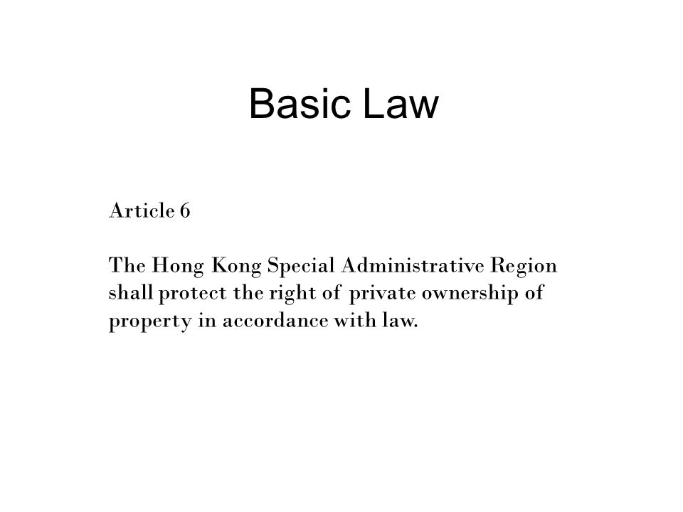 Basic Law Article 6 The Hong Kong Special Administrative Region shall protect the right of private ownership of property in accordance with law.