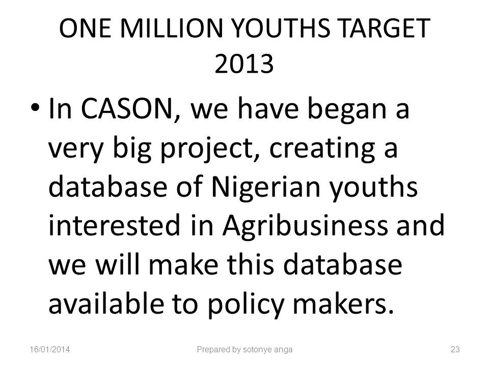 ONE MILLION YOUTHS TARGET 2013 In CASON, we have began a very big project, creating a database of Nigerian youths interested in Agribusiness and we will make this database available to policy makers.