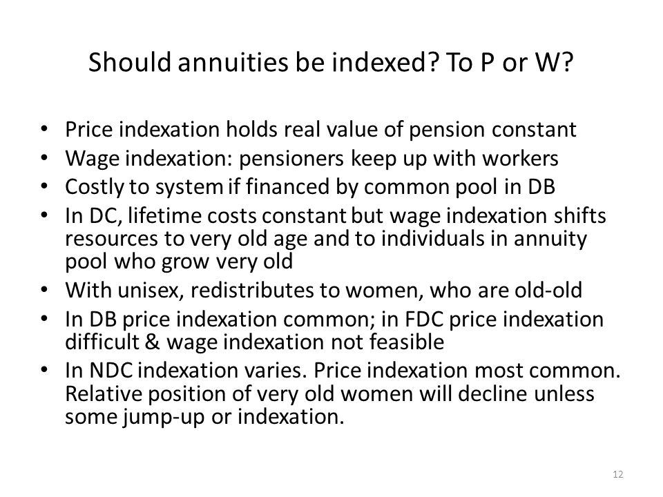Should annuities be indexed? To P or W? Price indexation holds real value of pension constant Wage indexation: pensioners keep up with workers Costly