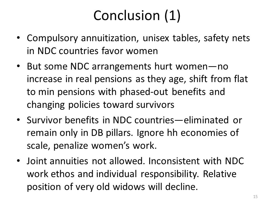 Conclusion (1) Compulsory annuitization, unisex tables, safety nets in NDC countries favor women But some NDC arrangements hurt womenno increase in re