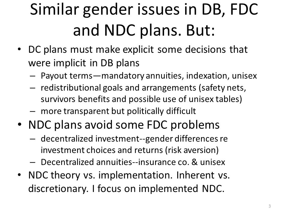 Similar gender issues in DB, FDC and NDC plans. But: DC plans must make explicit some decisions that were implicit in DB plans – Payout termsmandatory