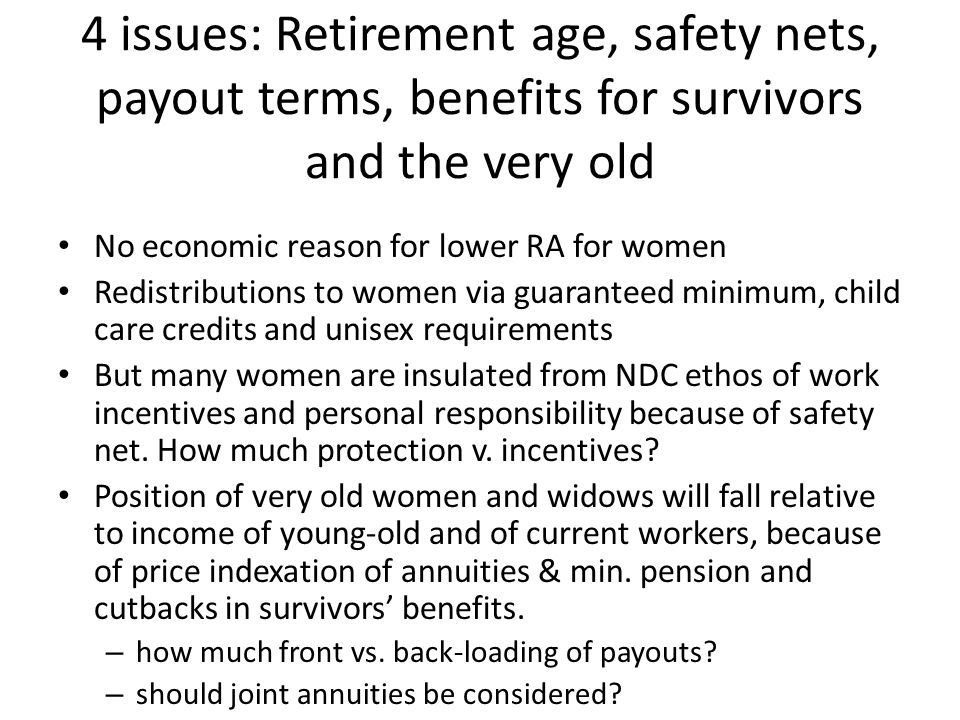 Conclusion (1) Compulsory annuitization, unisex tables, safety nets in NDC countries favor women But some NDC arrangements hurt womenno increase in real pensions as they age, shift from flat to min pensions with phased-out benefits and changing policies toward survivors Survivor benefits in NDC countrieseliminated or remain only in DB pillars.