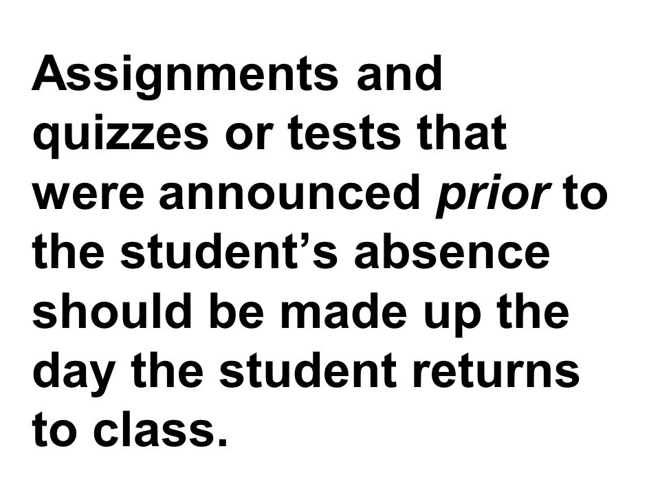 Assignments and quizzes or tests that were announced prior to the students absence should be made up the day the student returns to class.