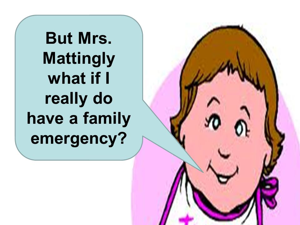 But Mrs. Mattingly what if I really do have a family emergency?