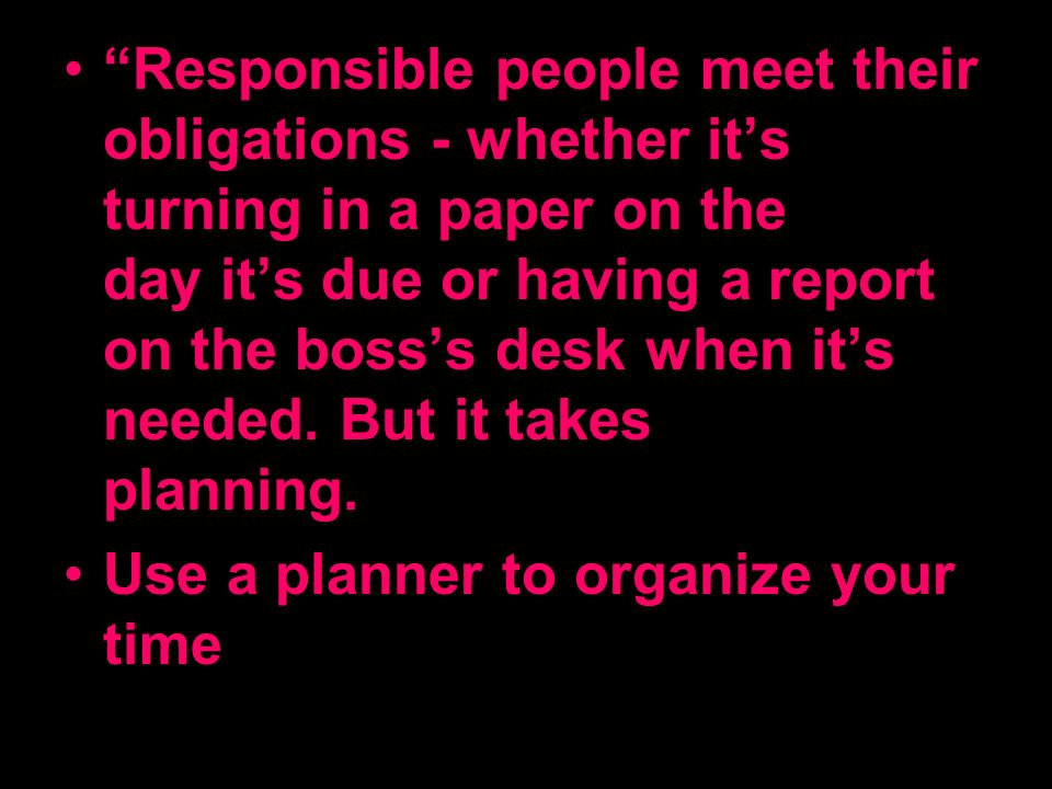 Responsible people meet their obligations - whether its turning in a paper on the day its due or having a report on the bosss desk when its needed. Bu