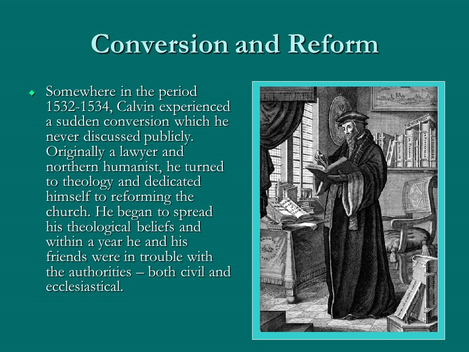 Conversion and Reform Somewhere in the period , Calvin experienced a sudden conversion which he never discussed publicly.