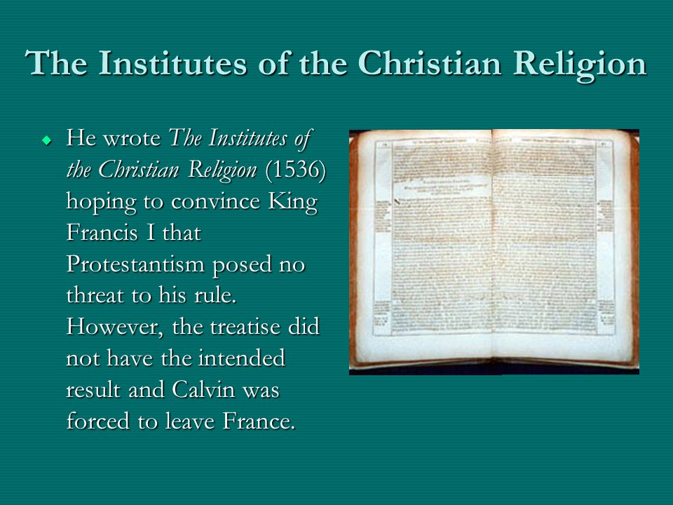 The Institutes of the Christian Religion He wrote The Institutes of the Christian Religion (1536) hoping to convince King Francis I that Protestantism posed no threat to his rule.