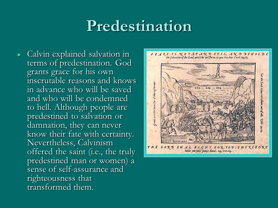 Predestination Calvin explained salvation in terms of predestination. God grants grace for his own inscrutable reasons and knows in advance who will b