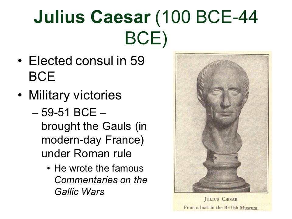 Julius Caesar (100 BCE-44 BCE) Elected consul in 59 BCE Military victories –59-51 BCE – brought the Gauls (in modern-day France) under Roman rule He w