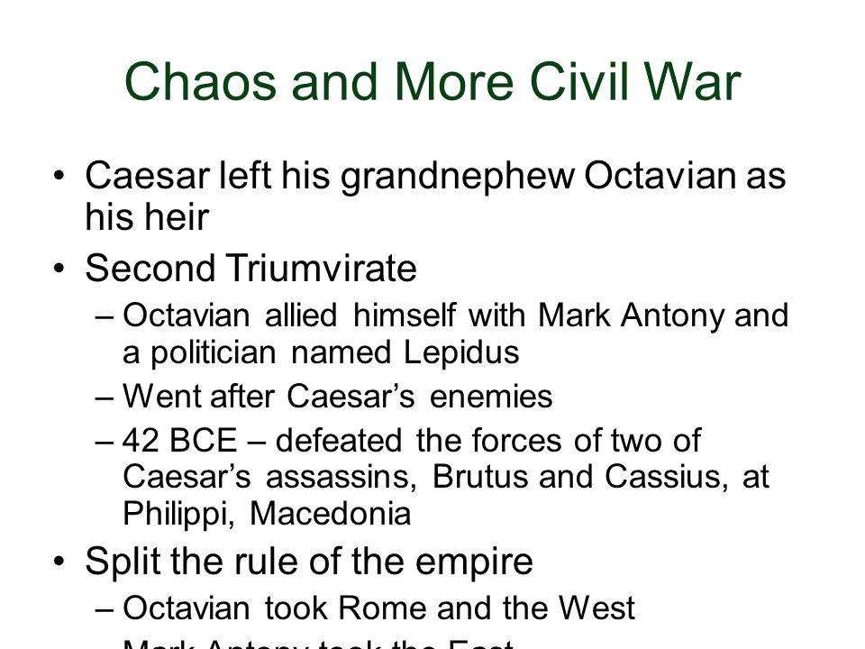 Chaos and More Civil War Caesar left his grandnephew Octavian as his heir Second Triumvirate –Octavian allied himself with Mark Antony and a politicia