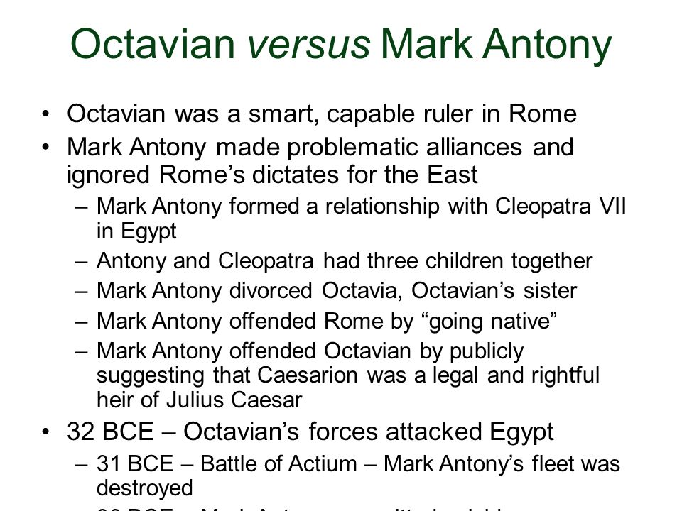 Octavian versus Mark Antony Octavian was a smart, capable ruler in Rome Mark Antony made problematic alliances and ignored Romes dictates for the East
