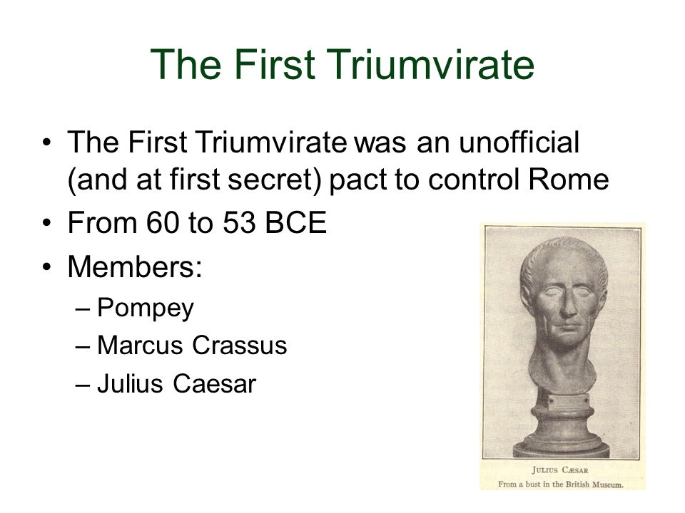 The First Triumvirate The First Triumvirate was an unofficial (and at first secret) pact to control Rome From 60 to 53 BCE Members: –Pompey –Marcus Cr