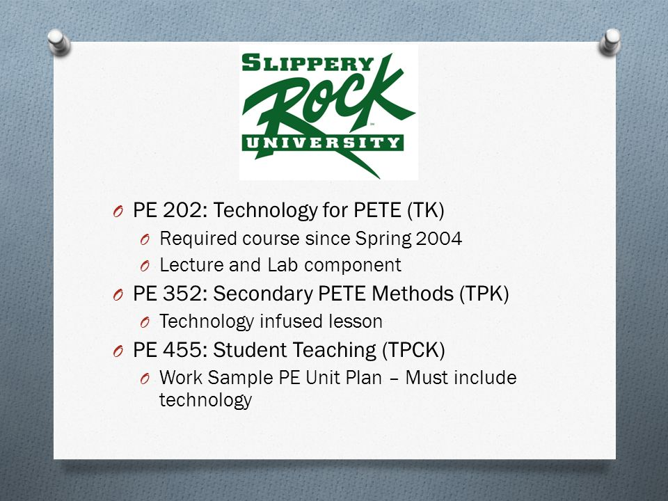 O PE 202: Technology for PETE (TK) O Required course since Spring 2004 O Lecture and Lab component O PE 352: Secondary PETE Methods (TPK) O Technology infused lesson O PE 455: Student Teaching (TPCK) O Work Sample PE Unit Plan – Must include technology