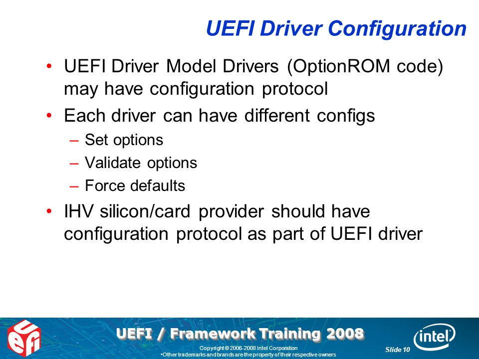 UEFI / Framework Training 2008 Slide 10 Copyright © 2006-2008 Intel Corporation Other trademarks and brands are the property of their respective owners UEFI Driver Configuration UEFI Driver Model Drivers (OptionROM code) may have configuration protocol Each driver can have different configs –Set options –Validate options –Force defaults IHV silicon/card provider should have configuration protocol as part of UEFI driver