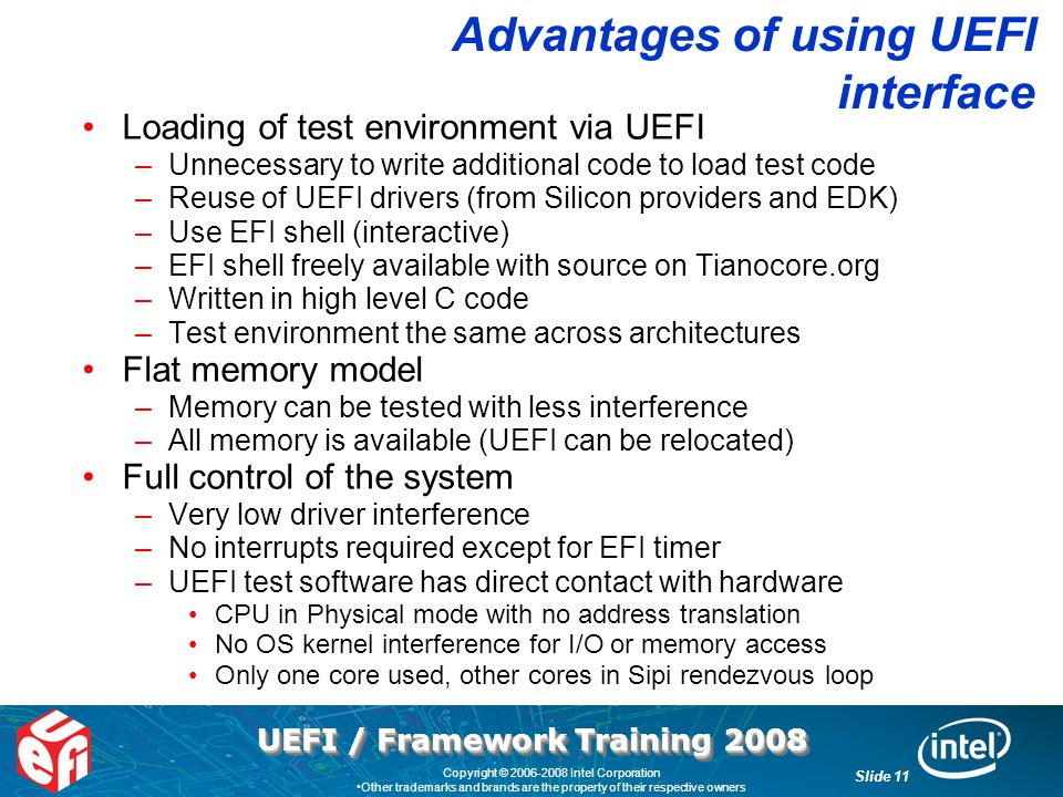 UEFI / Framework Training 2008 Slide 11 Copyright © 2006-2008 Intel Corporation Other trademarks and brands are the property of their respective owners Advantages of using UEFI interface Loading of test environment via UEFI –Unnecessary to write additional code to load test code –Reuse of UEFI drivers (from Silicon providers and EDK) –Use EFI shell (interactive) –EFI shell freely available with source on Tianocore.org –Written in high level C code –Test environment the same across architectures Flat memory model –Memory can be tested with less interference –All memory is available (UEFI can be relocated) Full control of the system –Very low driver interference –No interrupts required except for EFI timer –UEFI test software has direct contact with hardware CPU in Physical mode with no address translation No OS kernel interference for I/O or memory access Only one core used, other cores in Sipi rendezvous loop